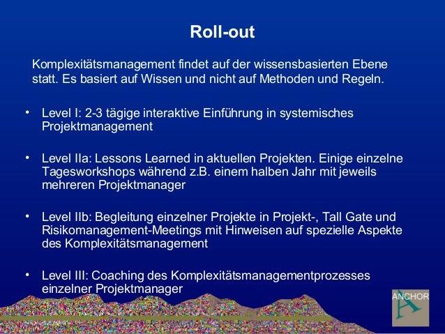 Roll-out • Level I: 2-3 tägige interaktive Einführung in systemisches Projektmanagement • Level IIa: Lessons Learned in ak...