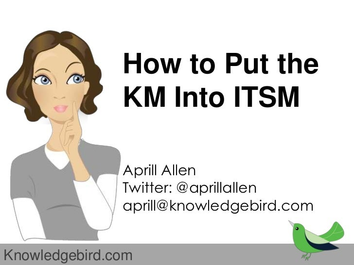 How to Put the               KM Into ITSM               Aprill Allen               Twitter: @aprillallen               apr...