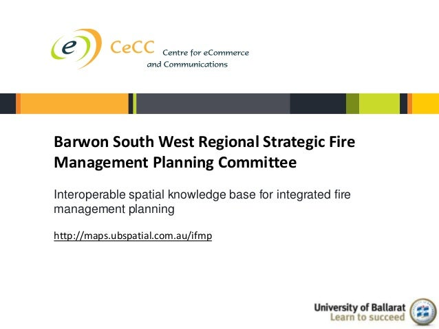 Barwon South West Regional Strategic FireManagement Planning CommitteeInteroperable spatial knowledge base for integrated ...