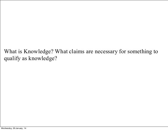 What is Knowledge? What claims are necessary for something to qualify as knowledge?  Wednesday, 29 January, 14