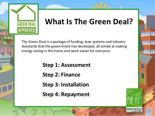 What Is The Green Deal?The Green Deal is a package of funding, loan systems and industrystandards that the government has ...