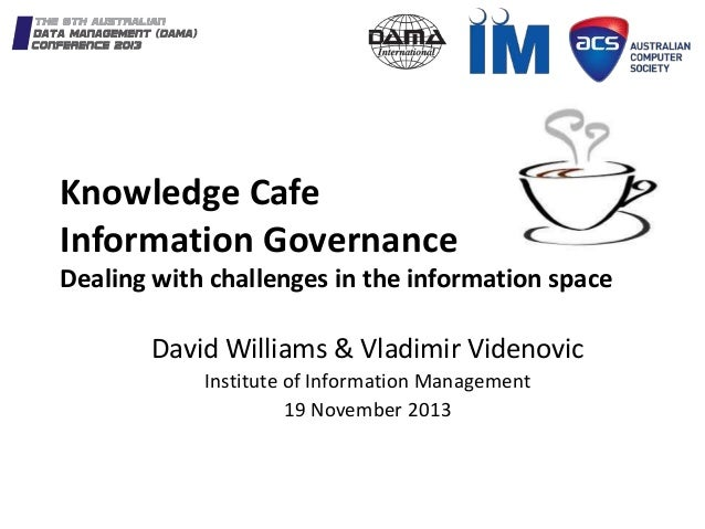 Knowledge Cafe Information Governance Dealing with challenges in the information space David Williams & Vladimir Videnovic...