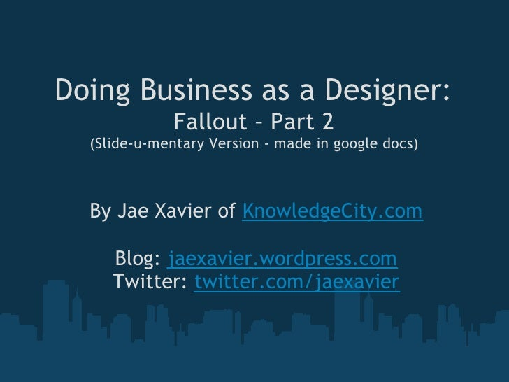 Doing Business as a Designer:               Fallout – Part 2   (Slide-u-mentary Version - made in google docs)      By Jae...