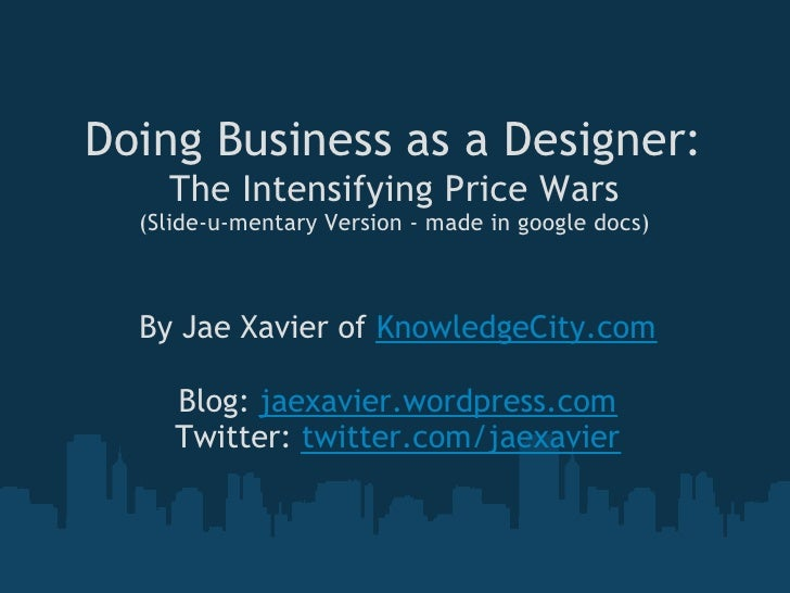 Doing Business as a Designer:     The Intensifying Price Wars   (Slide-u-mentary Version - made in google docs)      By Ja...