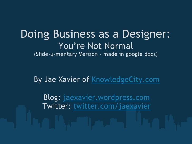 Doing Business as a Designer:            You're Not Normal   (Slide-u-mentary Version - made in google docs)      By Jae X...