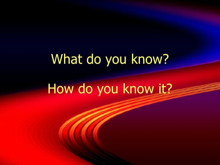What do you know? How do you know it?