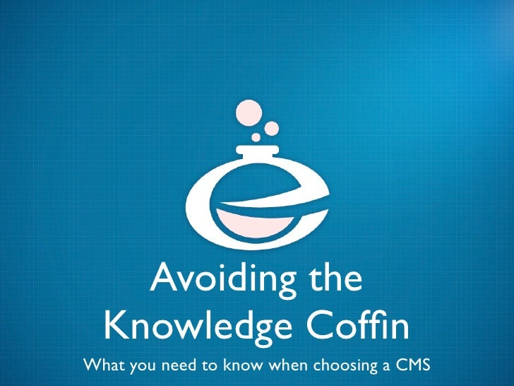 Avoiding the  Knowledge CoffinWhat you need to know when choosing a CMS