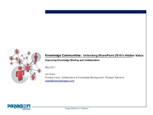 Paragon Solutions, Inc. Proprietary Knowledge Communities: Unlocking SharePoint 2010's Hidden Value Improving Knowledge Sh...