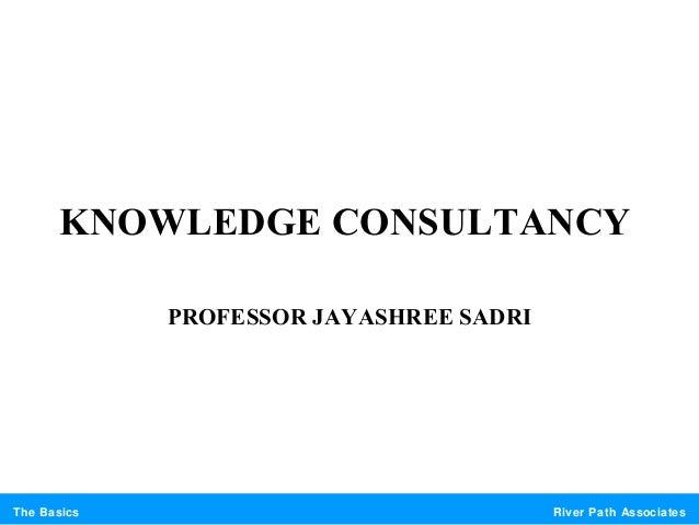 River Path AssociatesThe BasicsKNOWLEDGE CONSULTANCYPROFESSOR JAYASHREE SADRI