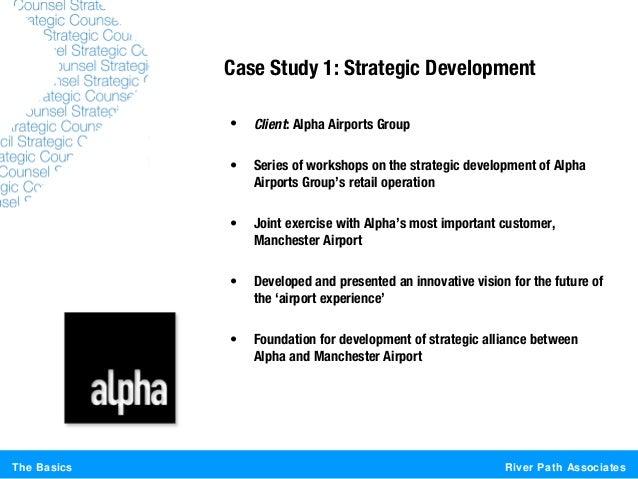 River Path AssociatesThe BasicsCase Study 1: Strategic Development• Client: Alpha Airports Group• Series of workshops on t...