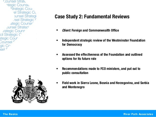 River Path AssociatesThe BasicsCase Study 2: Fundamental Reviews• Client: Foreign and Commonwealth Office• Independent str...