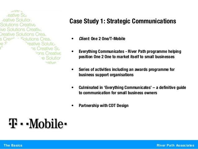 River Path AssociatesThe BasicsCase Study 1: Strategic Communications• Client: One 2 One/T-Mobile• Everything Communicates...