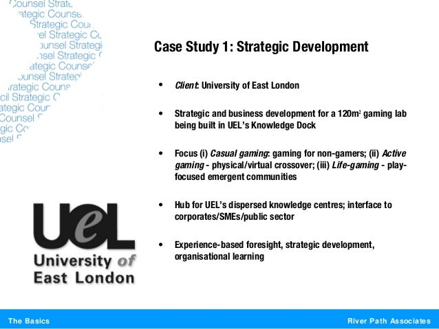 River Path AssociatesThe BasicsCase Study 1: Strategic Development• Client: University of East London• Strategic and busin...