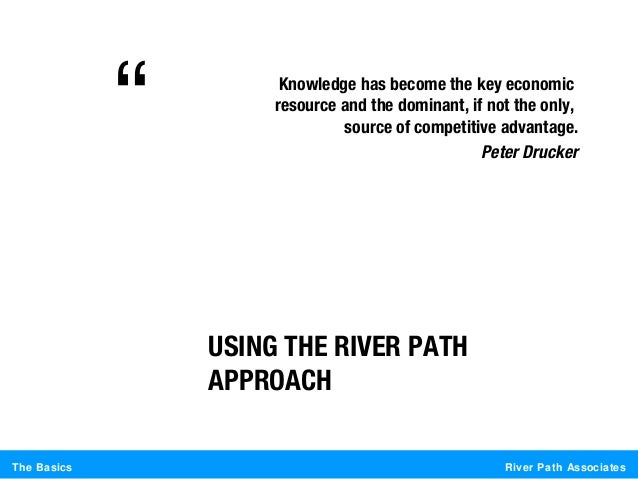 River Path AssociatesThe BasicsUSING THE RIVER PATHAPPROACHKnowledge has become the key economicresource and the dominant,...