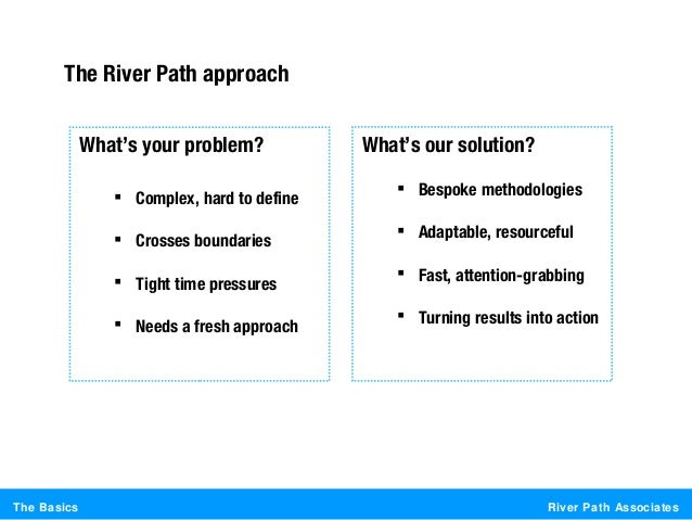 River Path AssociatesThe BasicsThe River Path approachWhat's your problem? Complex, hard to define Crosses boundaries T...