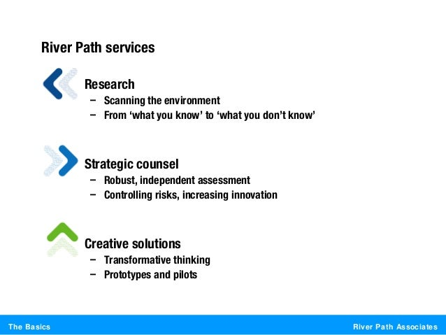 River Path AssociatesThe BasicsRiver Path services• Research– Scanning the environment– From 'what you know' to 'what you ...