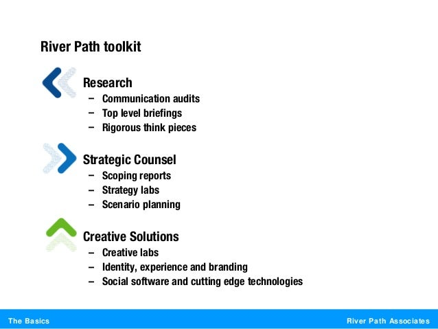 River Path AssociatesThe BasicsRiver Path toolkit• Research– Communication audits– Top level briefings– Rigorous think pie...