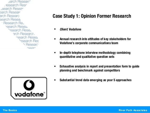 River Path AssociatesThe BasicsCase Study 1: Opinion Former Research• Client: Vodafone• Annual research into attitudes of ...