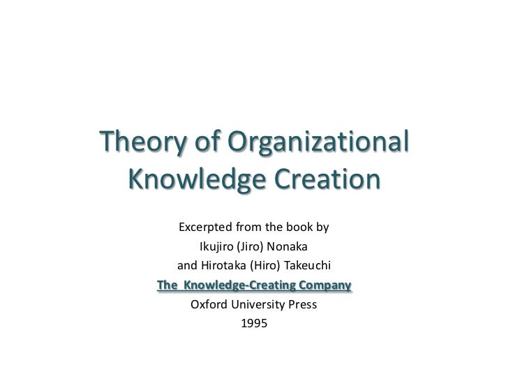 Theory of Organizational Knowledge Creation<br />Excerpted from the book by<br />Ikujiro (Jiro) Nonaka<br />and Hirotaka (...