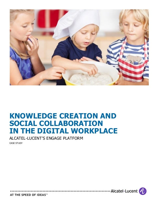 KNOWLEDGE CREATION AND SOCIAL COLLABORATION IN THE DIGITAL WORKPLACE ALCATEL-LUCENT'S ENGAGE PLATFORM CASE STUDY