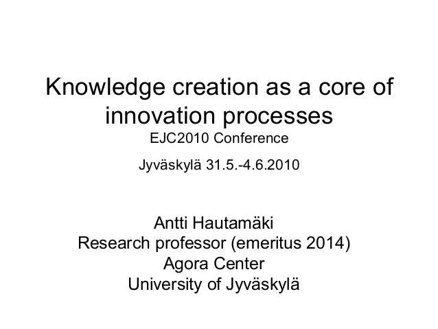 Knowledge creation as a core of innovation processes EJC2010 Conference Jyväskylä 31.5.-4.6.2010 Antti Hautamäki Research ...