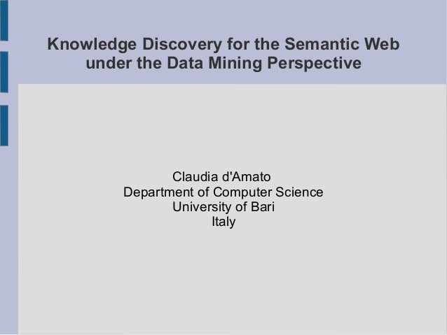 Knowledge Discovery for the Semantic Web under the Data Mining Perspective Claudia d'Amato Department of Computer Science ...