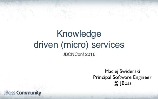 Knowledge driven (micro) services JBCNConf 2016 Maciej Swiderski Principal Software Engineer @ JBoss