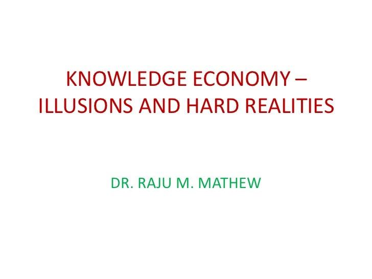KNOWLEDGE ECONOMY –ILLUSIONS AND HARD REALITIES      DR. RAJU M. MATHEW