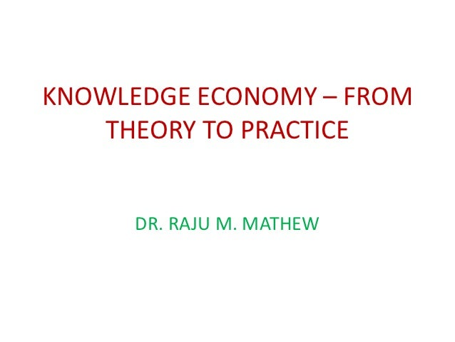KNOWLEDGE ECONOMY – FROM    THEORY TO PRACTICE      DR. RAJU M. MATHEW