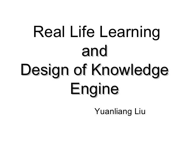 Real Life Learning        andDesign of Knowledge      Engine         Yuanliang Liu