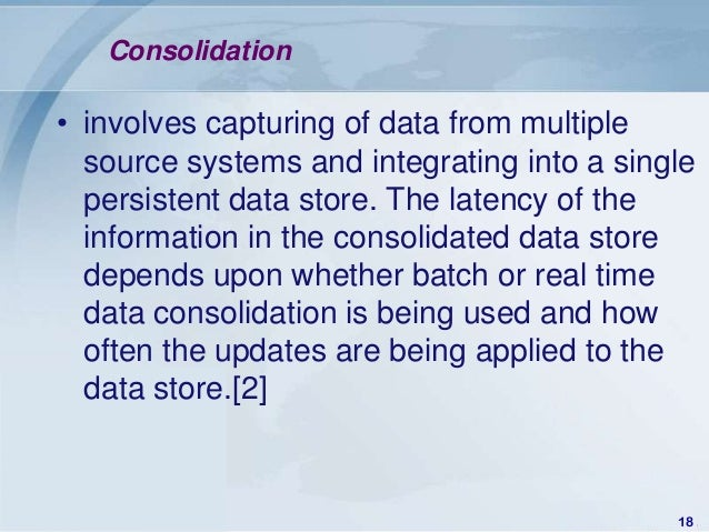 Consolidation• involves capturing of data from multiple  source systems and integrating into a single  persistent data sto...