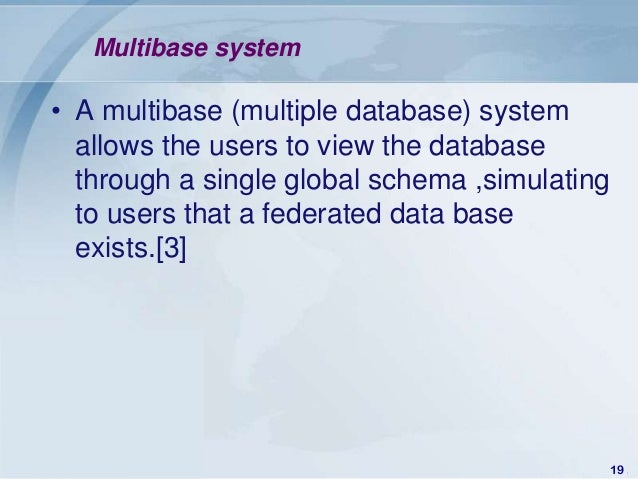Multibase system• A multibase (multiple database) system  allows the users to view the database  through a single global s...