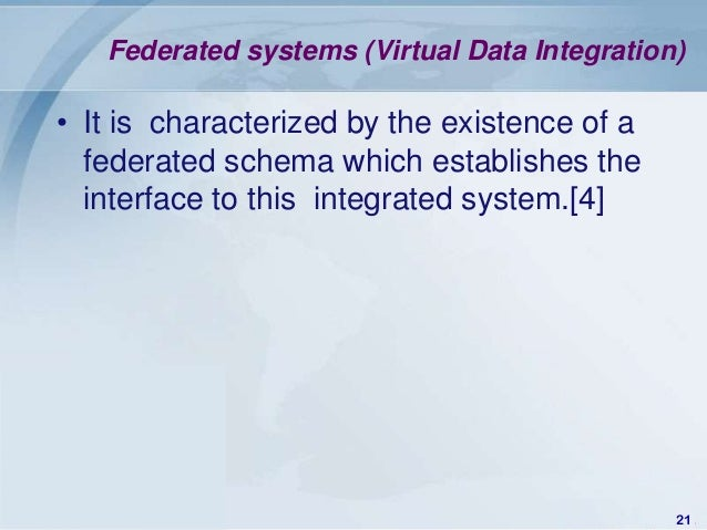 Federated systems (Virtual Data Integration)• It is characterized by the existence of a  federated schema which establishe...
