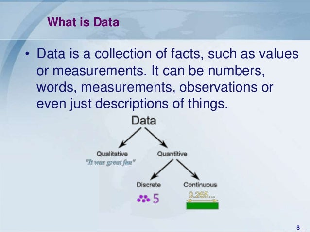 What is Data• Data is a collection of facts, such as values  or measurements. It can be numbers,  words, measurements, obs...