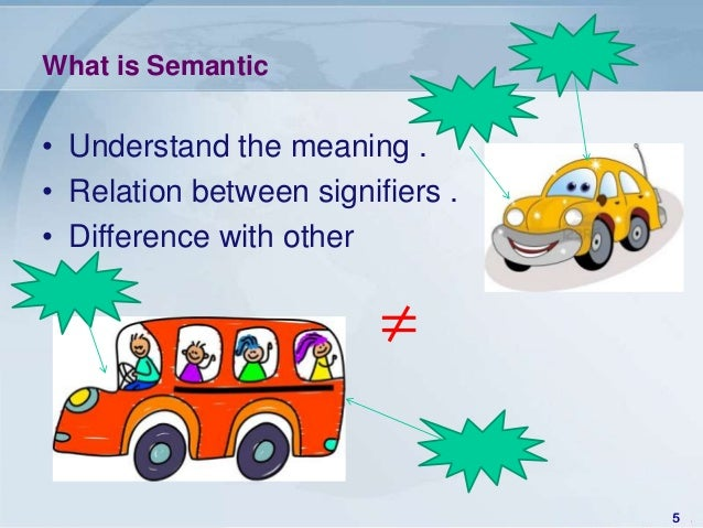 What is Semantic• Understand the meaning .• Relation between signifiers .• Difference with other                         ≠...