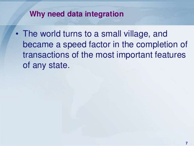 Why need data integration• The world turns to a small village, and  became a speed factor in the completion of  transactio...