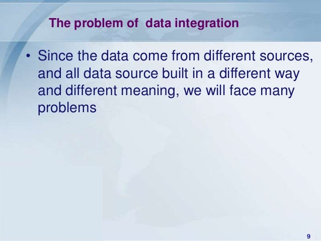 The problem of data integration• Since the data come from different sources,  and all data source built in a different way...