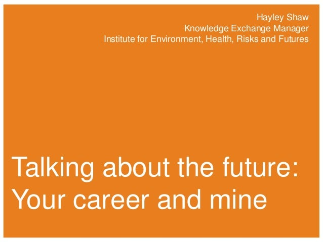 Hayley Shaw Knowledge Exchange Manager Institute for Environment, Health, Risks and Futures  Talking about the future: You...