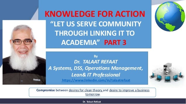 Dr. Talaat Refaat Compromise between desires for clean theory and desire to improve a business tomorrow. KNOWLEDGE FOR ACT...