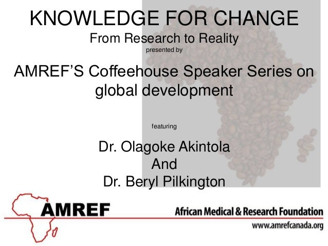 KNOWLEDGE FOR CHANGEFrom Research to Realitypresented byAMREF'S Coffeehouse Speaker Series onglobal developmentfeaturingDr...