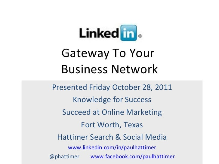 Gateway To Your  Business Network Presented Friday October 28, 2011 Knowledge for Success Succeed at Online Marketing Fort...