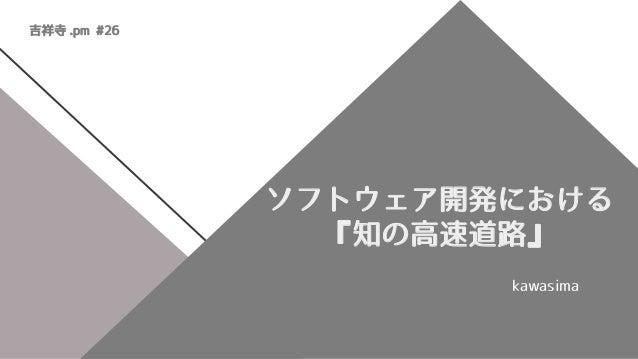 ソフトウェア開発における 『知の高速道路』 kawasima 吉祥寺 .pm #26
