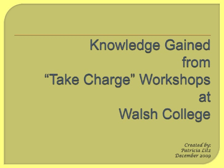 """Knowledge Gainedfrom""""Take Charge"""" WorkshopsatWalsh CollegeCreated by:Patricia LitzDecember 2009<br />"""