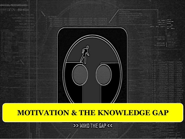 MOTIVATION & THE KNOWLEDGE GAP
