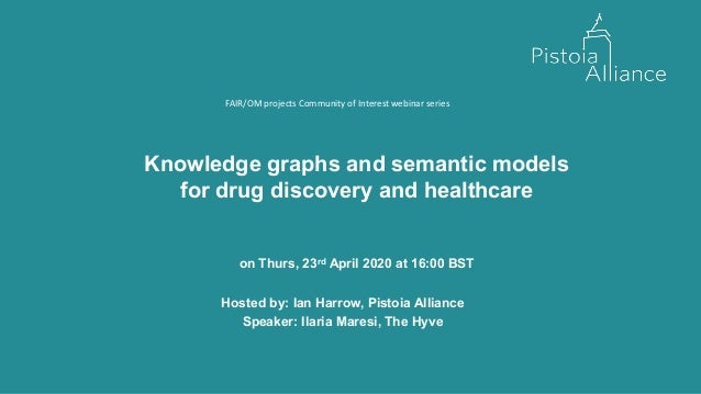 Knowledge graphs and semantic models for drug discovery and healthcare on Thurs, 23rd April 2020 at 16:00 BST Hosted by: I...