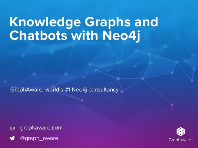 Knowledge Graphs and Chatbots with Neo4j GraphAware, world's #1 Neo4j consultancy graphaware.com @graph_aware