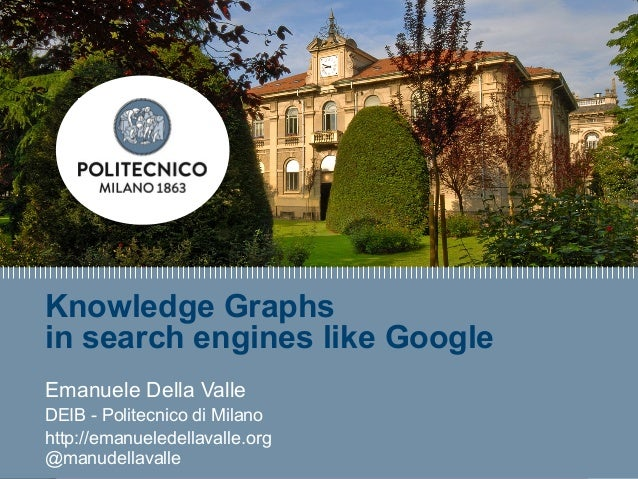 E. Della Valle – http://emanueledellavalle.org - @manudellavalle Knowledge Graphs in search engines like Google Emanuele D...