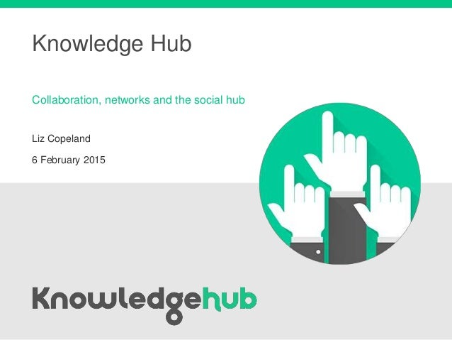 Knowledge Hub Liz Copeland 6 February 2015 Collaboration, networks and the social hub