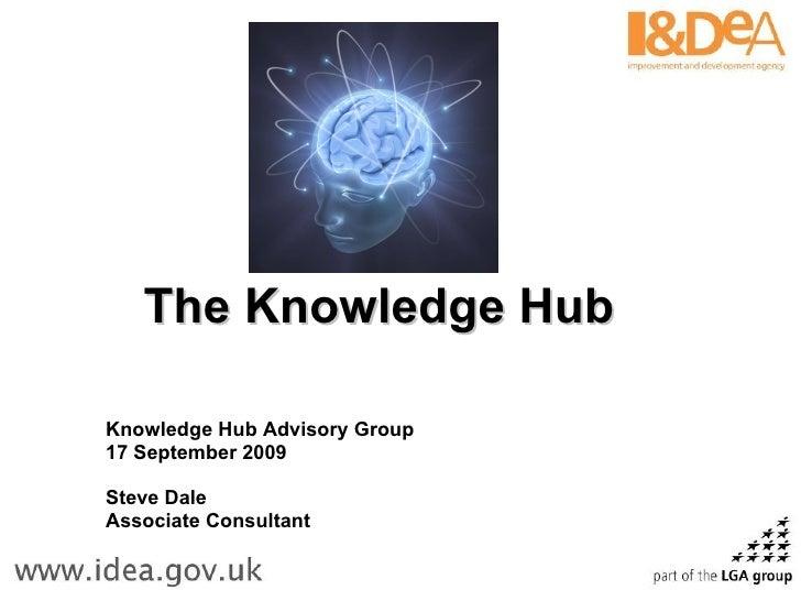 The Knowledge Hub   Knowledge Hub Advisory Group 17 September 2009 Steve Dale Associate Consultant