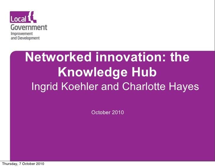 Networked innovation: the                 Knowledge Hub                 Ingrid Koehler and Charlotte Hayes                ...